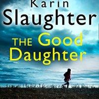 The Good Daughter by Karin Slaughter ~ #Audiobook Psychological #Suspense #CrimeFiction @SlaughterKarin #FridayReads